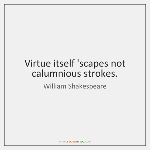 Virtue itself 'scapes not calumnious strokes.