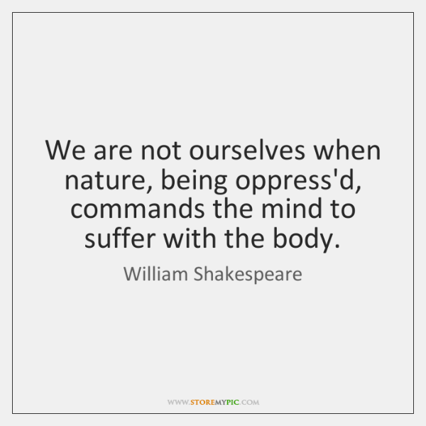 We are not ourselves when nature, being oppress'd, commands the mind to ...