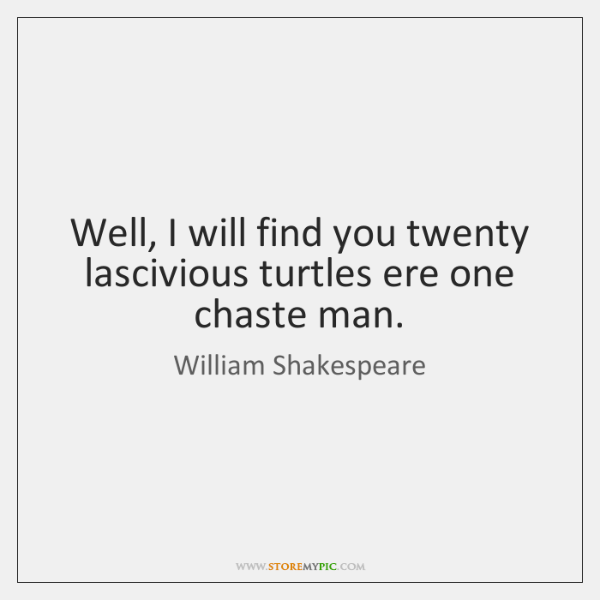 Well, I will find you twenty lascivious turtles ere one chaste man.