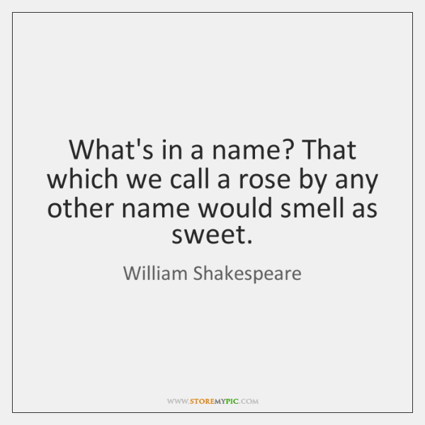 What's in a name? That which we call a rose by any ...