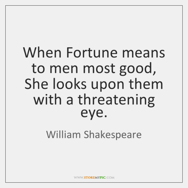 When Fortune means to men most good, She looks upon them with ...