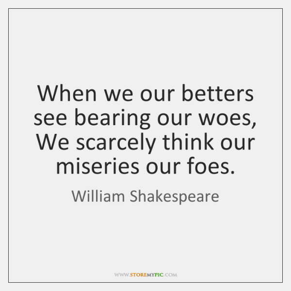 When we our betters see bearing our woes, We scarcely think our ...