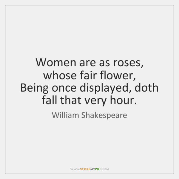 Women are as roses, whose fair flower,   Being once displayed, doth fall ...