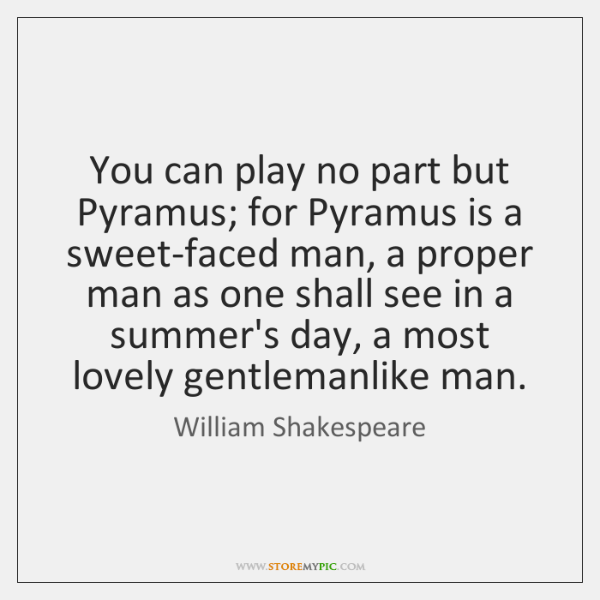 You can play no part but Pyramus; for Pyramus is a sweet-faced ...