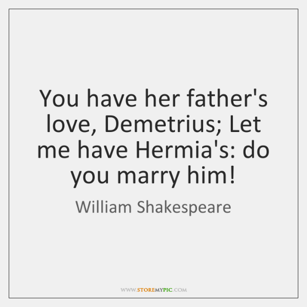 You have her father's love, Demetrius; Let me have Hermia's: do you ...