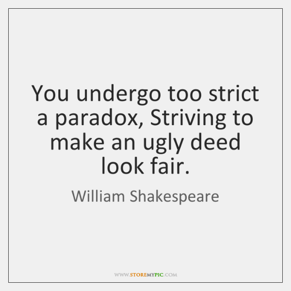 You undergo too strict a paradox, Striving to make an ugly deed ...
