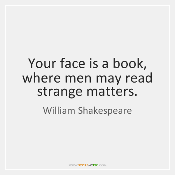 Your face is a book, where men may read strange matters.