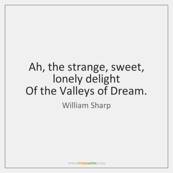 Ah, the strange, sweet, lonely delight   Of the Valleys of Dream.