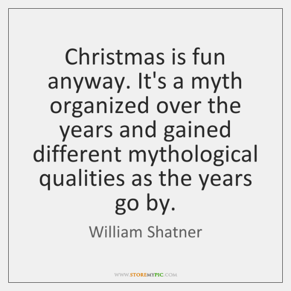Christmas is fun anyway. It's a myth organized over the years and ...