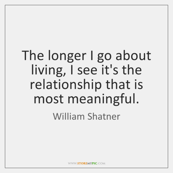 The longer I go about living, I see it's the relationship that ...
