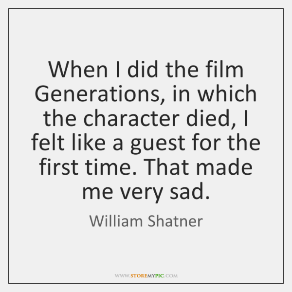 When I did the film Generations, in which the character died, I ...