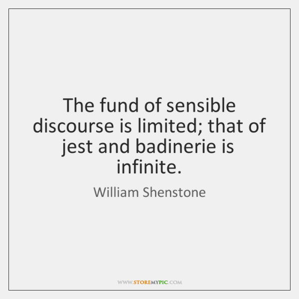 The fund of sensible discourse is limited; that of jest and badinerie ...