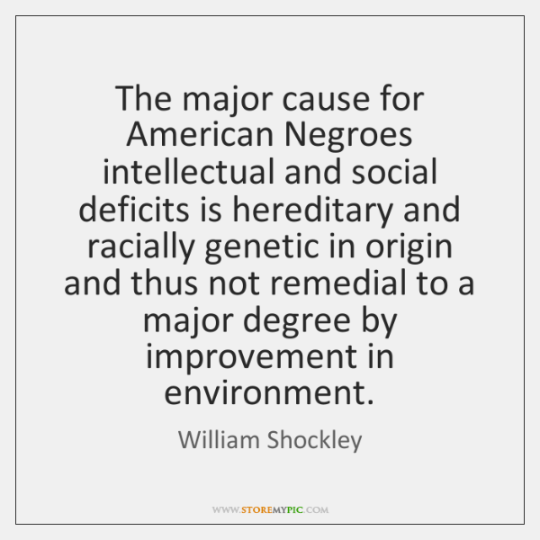 The major cause for American Negroes intellectual and social deficits is hereditary ...