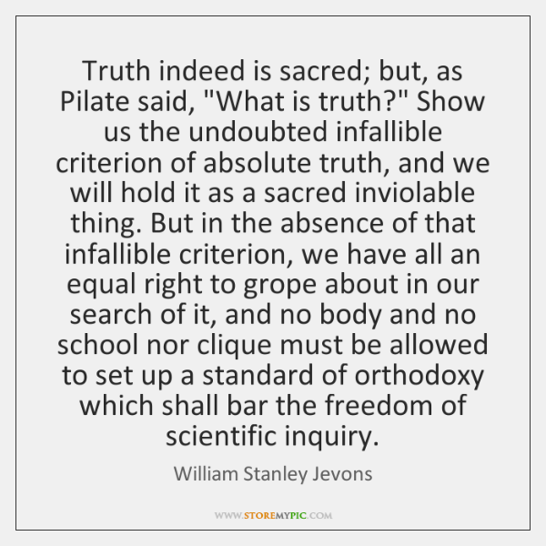 "Truth indeed is sacred; but, as Pilate said, ""What is truth?"" Show ..."