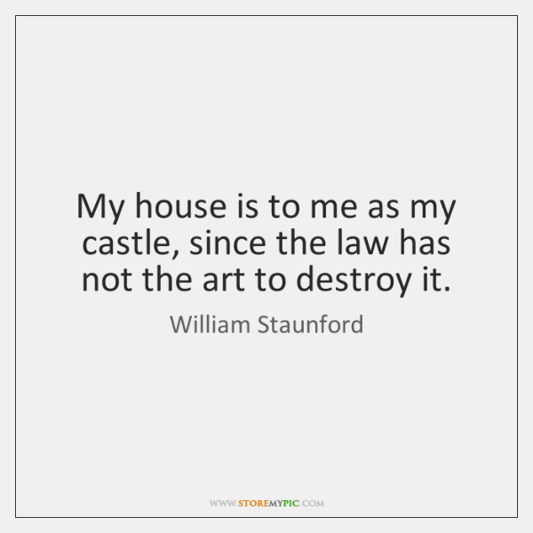My house is to me as my castle, since the law has ...