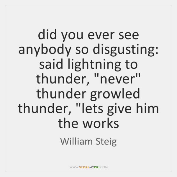 "did you ever see anybody so disgusting: said lightning to thunder, ""never"" ..."