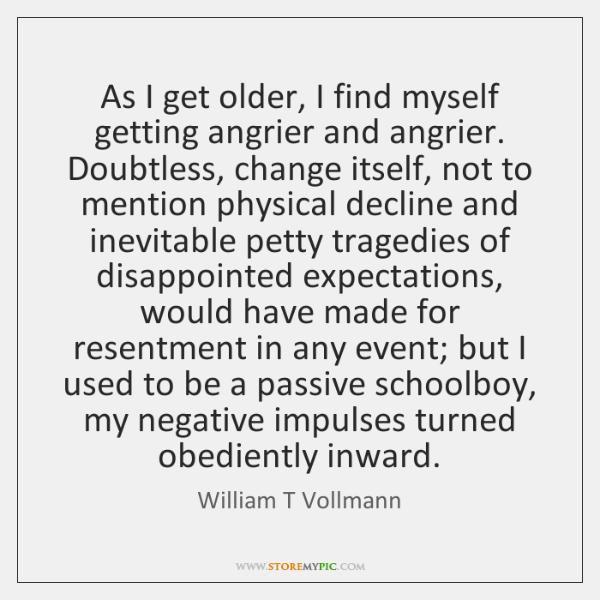As I get older, I find myself getting angrier and angrier. Doubtless, ...