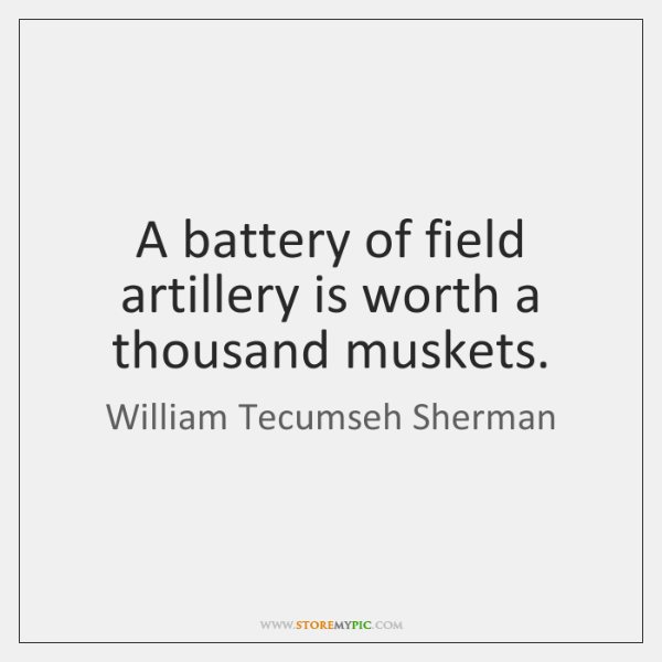 A battery of field artillery is worth a thousand muskets.
