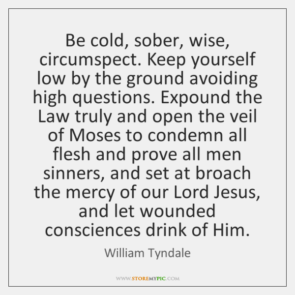 Be cold, sober, wise, circumspect. Keep yourself low by the ground avoiding ...