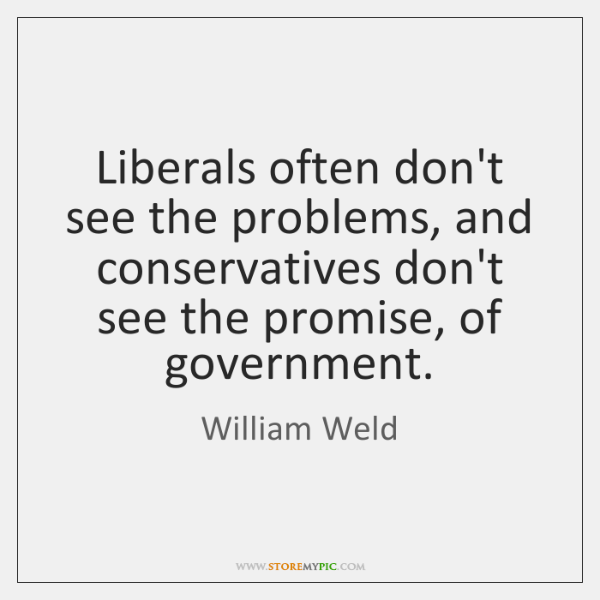 Liberals often don't see the problems, and conservatives don't see the promise, ...