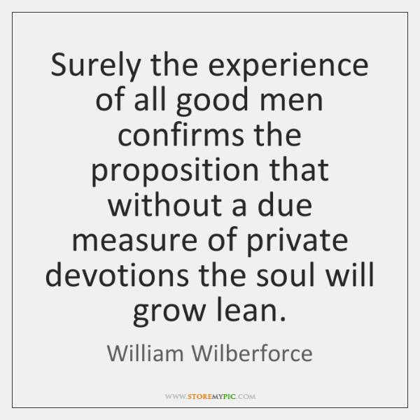 Surely the experience of all good men confirms the proposition that without ...