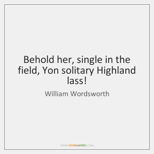 Behold her, single in the field, Yon solitary Highland lass!