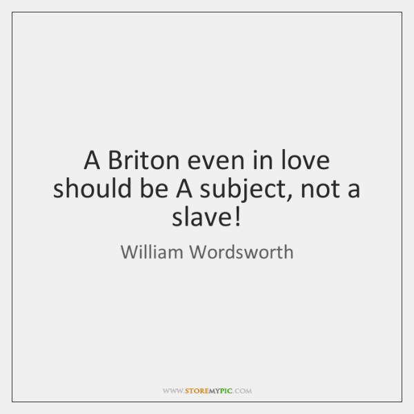 A Briton even in love should be A subject, not a slave!
