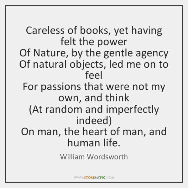 Careless of books, yet having felt the power  Of Nature, by the ...