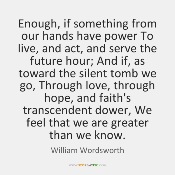 Enough, if something from our hands have power To live, and act, ...