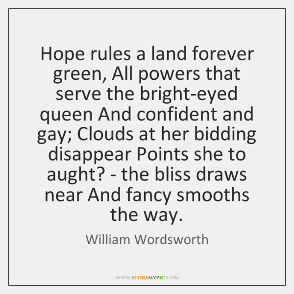 Hope rules a land forever green, All powers that serve the bright-eyed ...