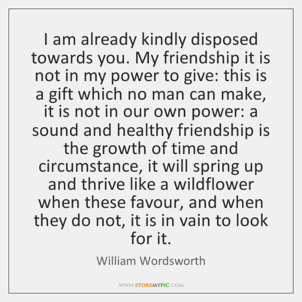 I am already kindly disposed towards you. My friendship it is not ...