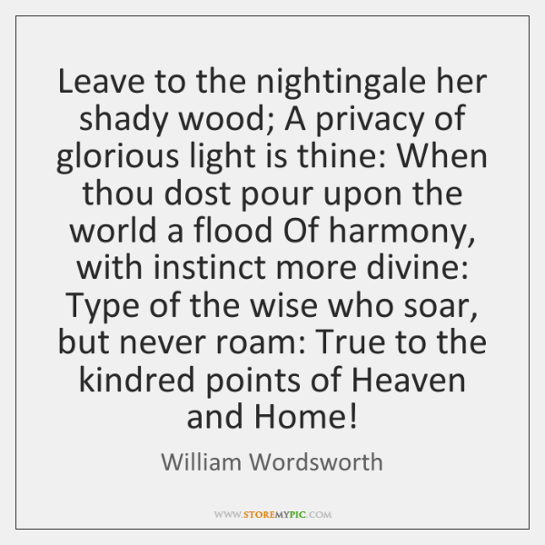 Leave to the nightingale her shady wood; A privacy of glorious light ...