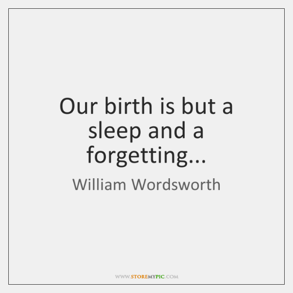 Our birth is but a sleep and a forgetting...