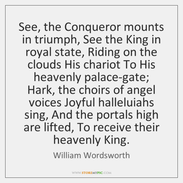 See, the Conqueror mounts in triumph, See the King in royal state, ...