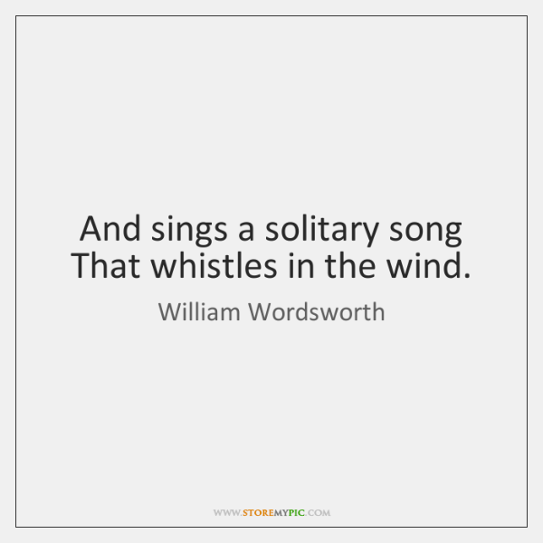 And sings a solitary song   That whistles in the wind.
