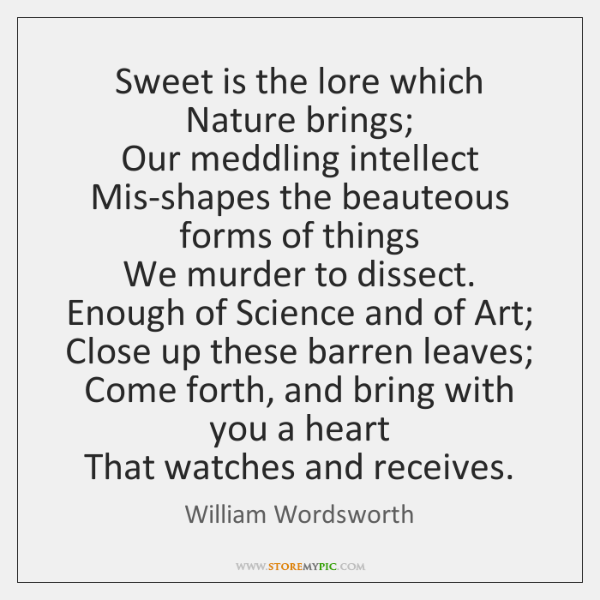 Sweet is the lore which Nature brings;  Our meddling intellect  Mis-shapes the ...