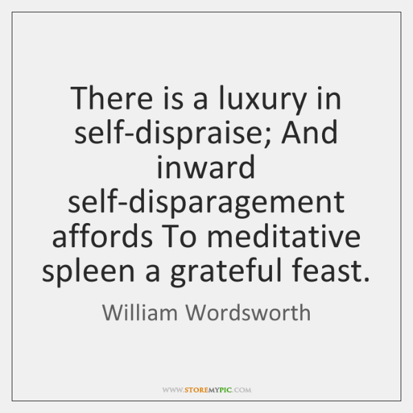 There is a luxury in self-dispraise; And inward self-disparagement affords To meditative ...