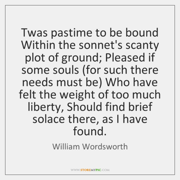 Twas pastime to be bound Within the sonnet's scanty plot of ground; ...