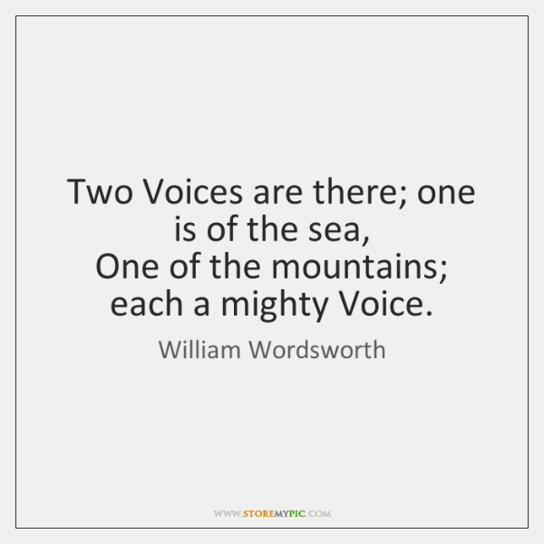 Two Voices are there; one is of the sea,   One of the ...