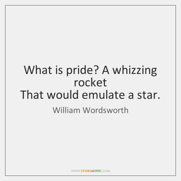 What is pride? A whizzing rocket   That would emulate a star.