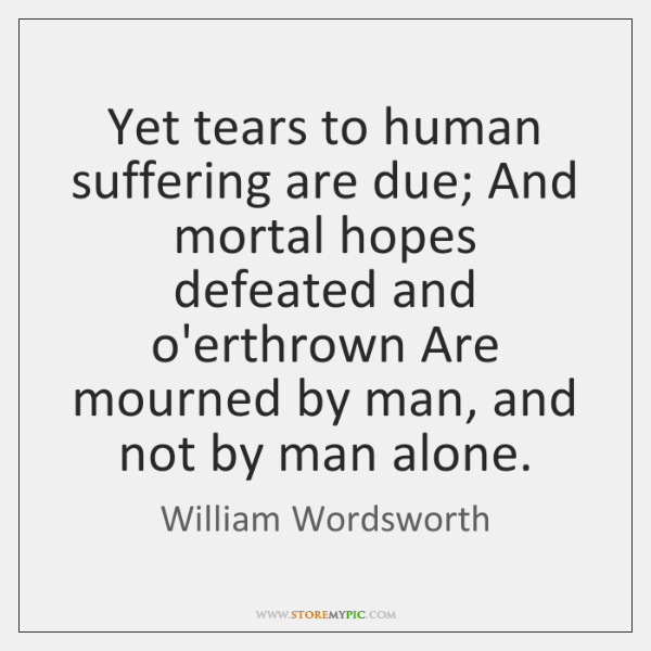 Yet tears to human suffering are due; And mortal hopes defeated and ...