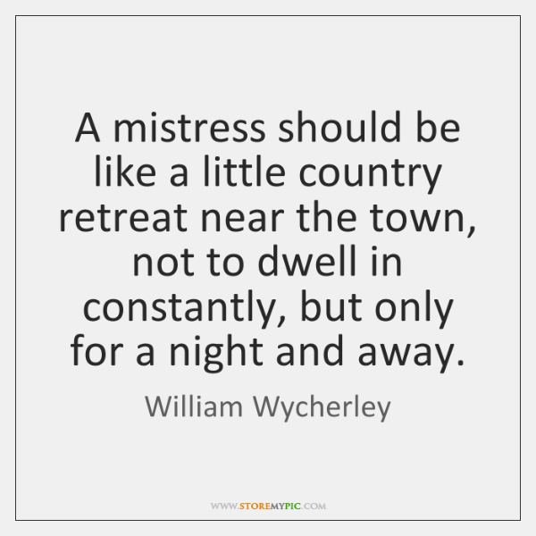 A mistress should be like a little country retreat near the town, ...