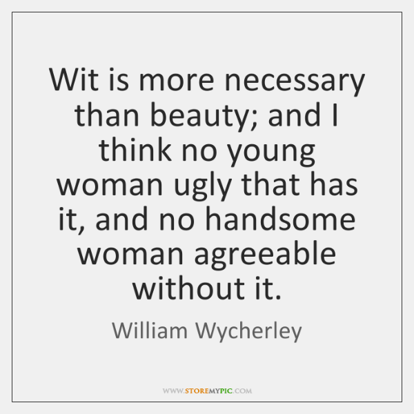 Wit is more necessary than beauty; and I think no young woman ...