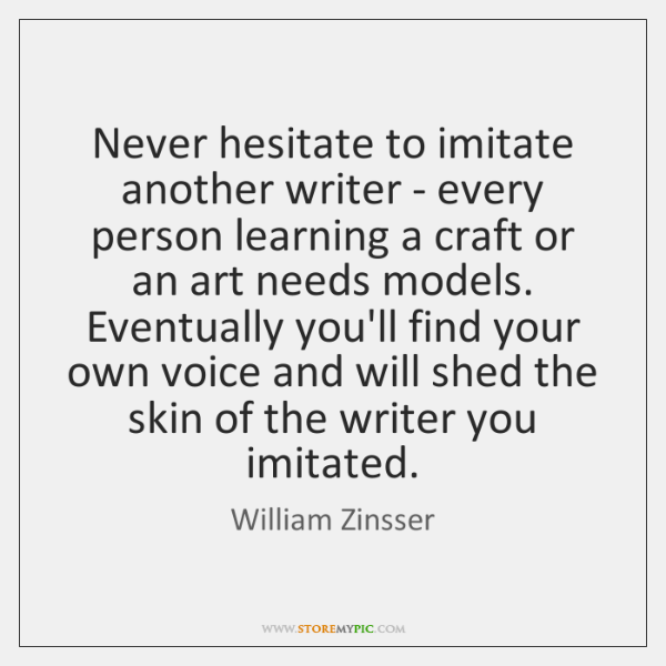 Never hesitate to imitate another writer - every person learning a craft ...