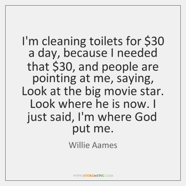 I'm cleaning toilets for $30 a day, because I needed that $30, and people ...