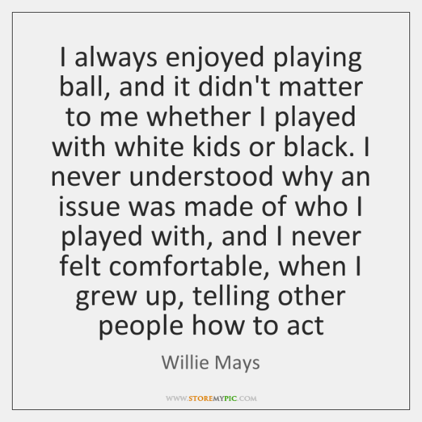I always enjoyed playing ball, and it didn't matter to me whether ...