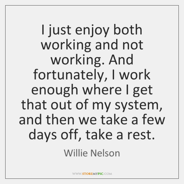 I just enjoy both working and not working. And fortunately, I work ...