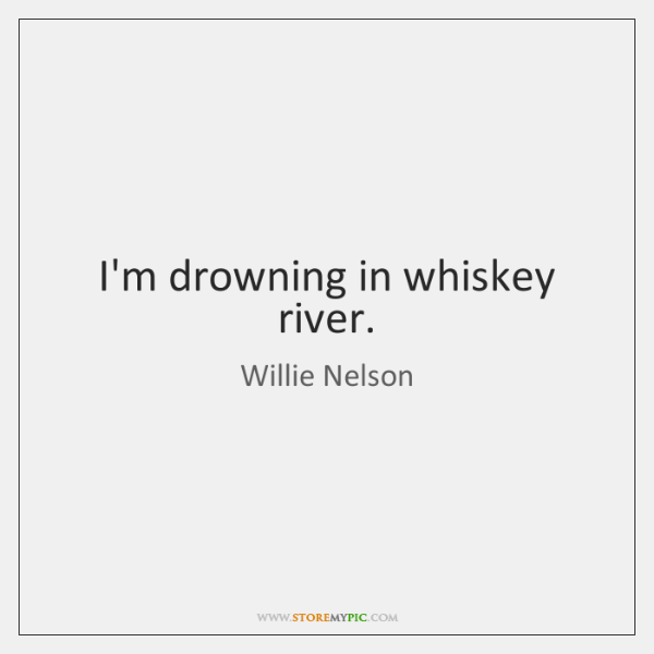 I'm drowning in whiskey river.