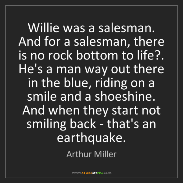 Arthur Miller: Willie was a salesman. And for a salesman, there is no...