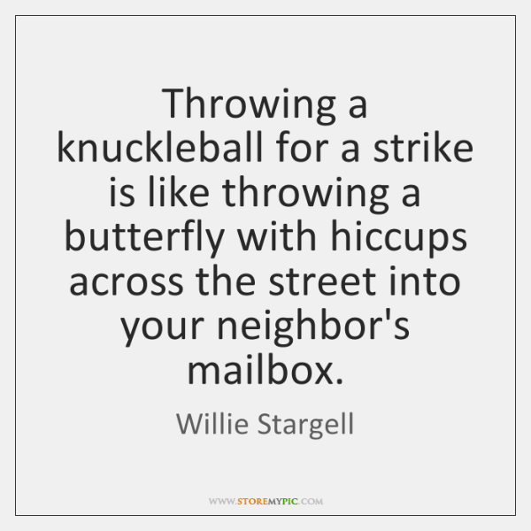 Throwing a knuckleball for a strike is like throwing a butterfly with ...